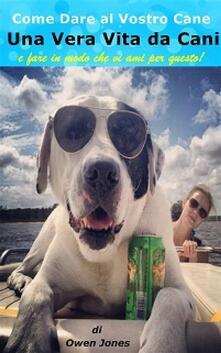 Come dare al vostro cane una vera vita da cani – e fare in modo che vi ami per questo - Owen Jones - ebook