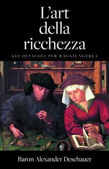 L'arte Della Ricchezza. Gli Ostacoli Per Raggiungerla. - Baron Alexander Deschauer - ebook