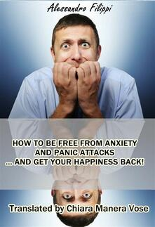 How To Be Free From Anxiety And Panic Attacks... And Get Your Happiness Back!