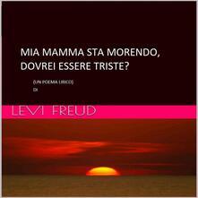 Mia Mamma Sta Morendo, Doverei Essere Triste? - levi freud - ebook