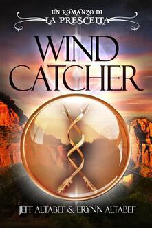 La Prescelta: Wind Catcher - Erynn Altabef,Jeff Altabef - ebook