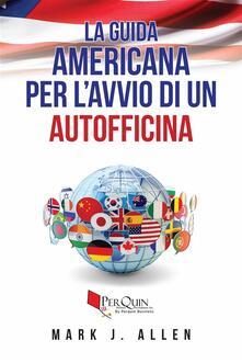 La guida americana per l'avvio di un autofficina - Mark J. Allen - ebook