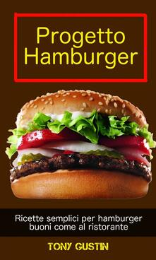 Progetto Hamburger: ricette semplici per hamburger buoni come al ristorante. - Tony Gustin - ebook