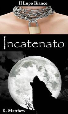 Incatenato - K. Matthew - ebook