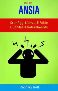 Ansia: Sconfiggi L'Ansia, E Fobie E Lo Stress Naturalmente ( Anxiety ) - Zachary Iselt - ebook
