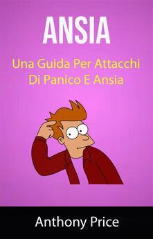 Ansia: Una Guida Per Attacchi Di Panico E Ansia ( Anxiety) - Anthony Price - ebook