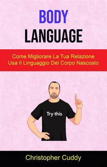 Body Language: Come Migliorare La Tua Relazione Usa Il Linguaggio Del Corpo Nascosto - Christopher Cuddy - ebook