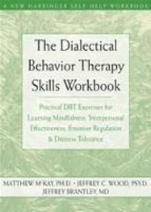 The Dialectical Behavior Therapy Skills Workbook: Practical DBT Exercises for Learning Mindfulness, Interpersonal Effectiveness, Emotion Regulation and Distress Tolerance - Matthew McKay,Jeffrey C. Wood,Jeffrey Brantley - cover