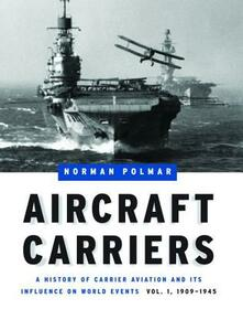 Aircraft Carriers - Volume 1: A History of Carrier Aviation and its Influence on World Events, Volume I: 1909-1945 - Norman Polmar - cover