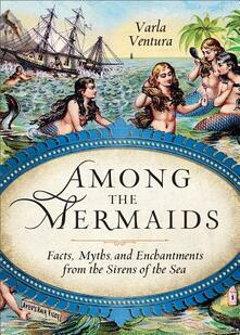 Among the Mermaids: Facts, Myths, and Enchantments from the Sirens of the Sea - Varla Ventura - cover