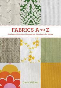Fabrics a to Z: The Essential Guide to Choosing and Using Fabric for Sewing - Dana Willard - cover