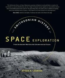 The Smithsonian History of Space Exploration: From the Ancient World to the Extraterrestrial Future - Roger D Launius - cover