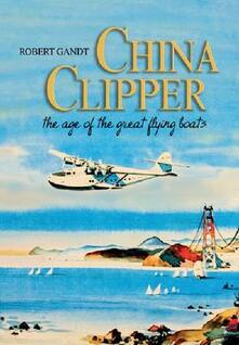 China Clipper: The Age of the Great Flying Boats - Robert Gandt - cover
