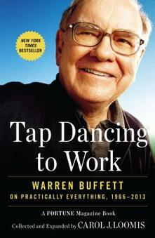 Tap Dancing to Work: Warren Buffett on Practically Everything, 1966-2013 - Carol J. Loomis - cover