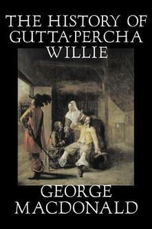 The History of Gutta-Percha Willie - George MacDonald - cover