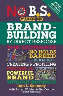 No B.S. Guide to Brand-Building by Direct Response: The Ultimate No Holds Barred Plan to Creating and Profiting from a Powerful Brand Without Buying It - Dan S. Kennedy - cover