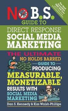 No B.S. Guide to Direct Response Social Media Marketing: The Ultimate No Holds Barred Guide to Producing Measurable, Monetizable Results with Social Media Marketing - Dan S. Kennedy,Kim Walsh-Phillips - cover