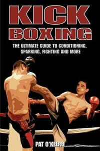 Kick Boxing: The Ultimate Guide to Conditioning, Sparring, Fighting and More - Pat O'Keeffe - cover