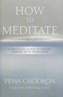How to Meditate: A Practical Guide to Making Friends with Your Mind - Pema Choedroen - cover