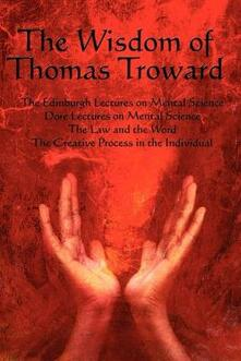 The Wisdom of Thomas Troward Vol I: The Edinburgh and Dore Lectures on Mental Science, the Law and the Word, the Creative Process in the Individual - Thomas Troward,T Troward - cover