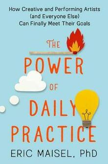 The Power of Daily Practice: How Creative and Performing Artists (and Everyone Else) Can Finally Meet Their Goals - Eric Maisel - cover