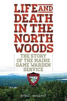 Life and Death in the North Woods: The Story of the Maine Game Warden Service - Eric Wight - cover