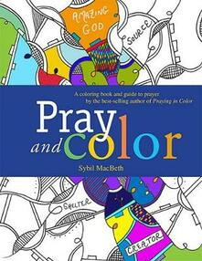 Pray and Color: A coloring book and guide to prayer by the best-selling author of Praying in Color - Sybil MacBeth - cover