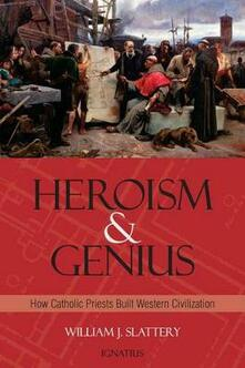 Heroism and Genius: How Catholic Priests Built Western Civilization - William J. Slattery - cover