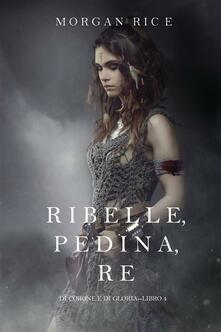 Ribelle, Pedina, Re (Di Corone e di Gloria—Libro 4) - Morgan Rice - ebook