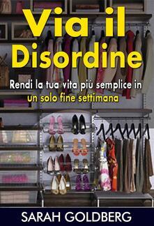 Via Il Disordine! - Rendi La Tua Vita Piu Semplice In Un Solo Fine Settimana - Sarah Goldberg - ebook