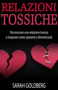 Relazioni Tossiche - Riconoscere Una Relazione Tossica E Imparare Come Ripararla O Dimenticarla - Sarah Goldberg - ebook