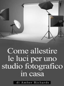 Come Allestire Le Luci Per Uno Studio Fotografico In Casa - Amber Richards - ebook