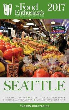Seattle - 2017: : The Food Enthusiast's Complete Restaurant Guide - Andrew Delaplaine - cover