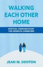 Walking Each Other Home: Spiritual Companionship for Dementia Caregivers