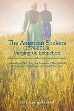 The American Shakers, 1774-2018, Verging on Extinction: A Miscellany of Their History and Estimations of Their Would-Be Utopian Society in Imaginative and Scholarly Literature