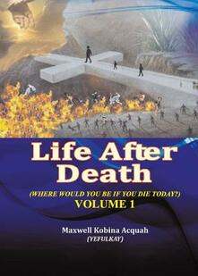 Life After Death: Where Would You Be If You Die Today - Maxwell Kobina Acquah - cover