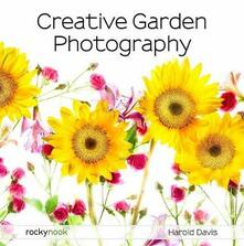 Creative Garden Photography: Making Great Photos of Flowers, Gardens, Landscapes, and the Beautiful World Around US - Harold Davis - cover