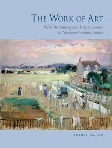 The Work of Art: Plein Air Painting and Artistic Identity in Nineteenth-century France - Anthea Callen - cover