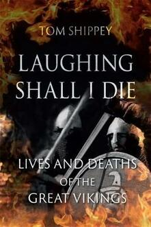 Laughing Shall I Die: Lives and Deaths of the Great Vikings - Tom Shippey - cover