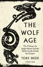 The Wolf Age: The Vikings, the Anglo-Saxons and the Battle for the North Sea Empire