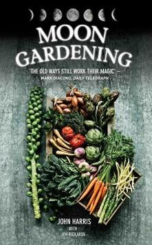 Moon Gardening: Ancient and Natural Ways to Grow Healthier, Tastier Food - John Harris,Jim Rickards - cover