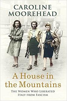 A House in the Mountains: The Women Who Liberated Italy from Fascism - Caroline Moorehead - cover