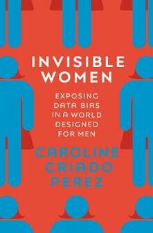 Invisible Women: Exposing Data Bias in a World Designed for Men - Caroline Criado Perez - cover