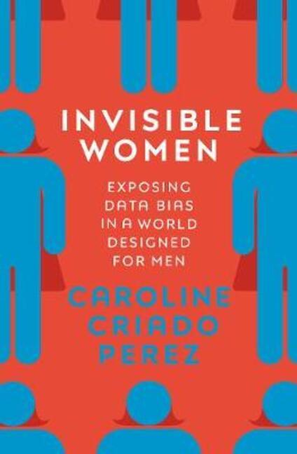 Invisible Women: Exposing Data Bias in a World Designed for Men - Caroline Criado Perez - cover