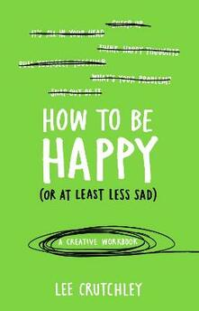 How to Be Happy (or at least less sad): A Creative Workbook - Lee Crutchley - cover