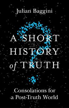 A Short History of Truth: Consolations for a Post-Truth World - Julian Baggini - cover
