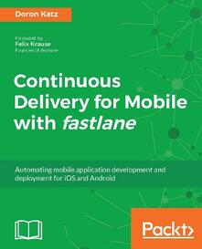 Continuous Delivery for Mobile with fastlane: Automating mobile application development and deployment for iOS and Android - Doron Katz - cover