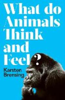 What Do Animals Think and Feel? - Karsten Brensing - cover