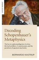 Decoding Schopenhauer's Metaphysics: The Key to Understanding How It Solves the Hard Problem of Consciousness and the Paradoxes of Quantum Mechan