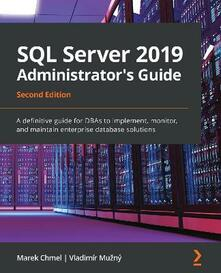 SQL Server 2019 Administrator's Guide: A definitive guide for DBAs to implement, monitor, and maintain enterprise database solutions, 2nd Edition - Marek Chmel,Vladimi r Muz ny - cover